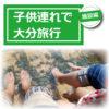 【旅行記】子供連れで福岡から大分旅行!施設編 - 別府・湯布院を1泊2日で周った所まとめ